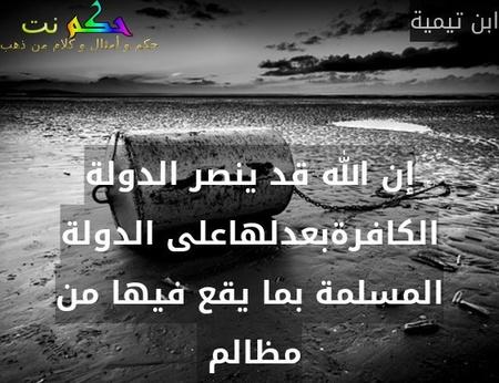 إن الله قد ينصر الدولة الكافرةبعدلهاعلى الدولة المسلمة بما يقع فيها من مظالم -ابن تيمية