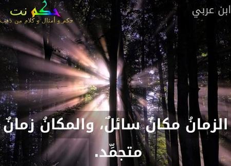 الزمانُ مكانٌ سائلٌ، والمكانُ زمانٌ متجمِّد. -ابن عربي
