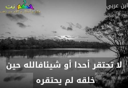 لا تحتقر أحدا أو شيئافالله حين خلقه لم يحتقره -ابن عربي