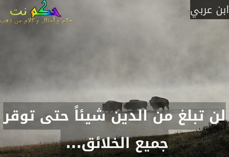 لن تبلغ من الدين شيئاً حتى توقر جميع الخلائق... -ابن عربي