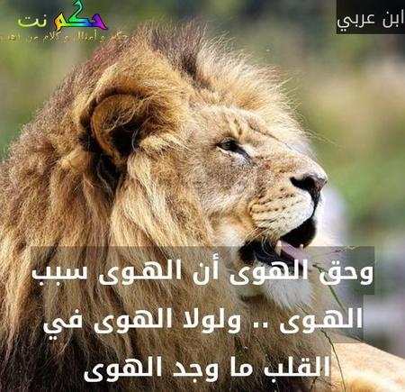 وحق الهوى أن الهـوى سبب الهـوى .. ولولا الهوى في القلب ما وجد الهوى -ابن عربي