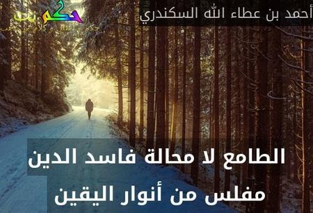الطامع لا محالة فاسد الدين مفلس من أنوار اليقين -أحمد بن عطاء الله السكندري
