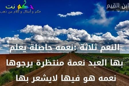 النعم ثلاثة :نعمه حاصلة يعلم بها العبد نعمة منتظرة يرجوها نعمه هو فيها لايشعر بها -ابن القيم