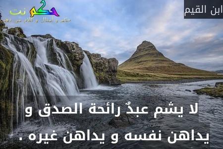لا يشم عبدٌ رائحة الصدق و يداهن نفسه و يداهن غيره . -ابن القيم