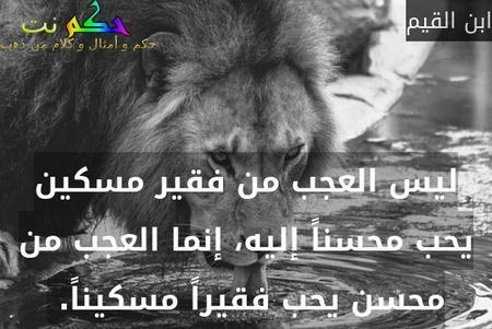 ليس العجب من فقير مسكين يحب محسناً إليه، إنما العجب من محسن يحب فقيراً مسكيناً. -ابن القيم