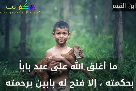 ما أغلق الله على عبد باباً بحكمته ، إلا فتح له بابين برحمته -ابن القيم