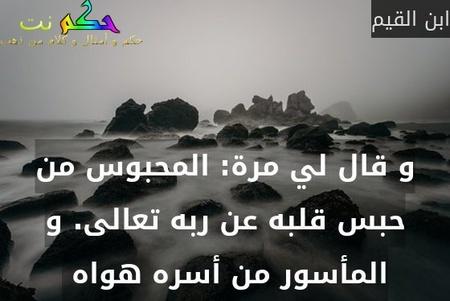 و قال لي مرة: المحبوس من حبس قلبه عن ربه تعالى. و المأسور من أسره هواه -ابن القيم