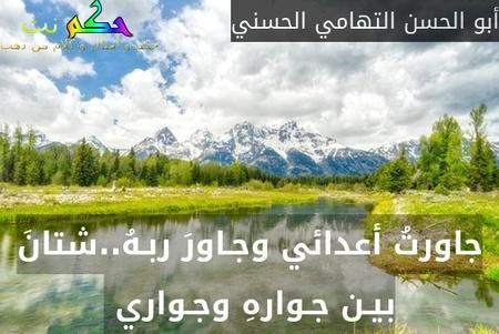 جاورتُ أعدائي وجـاورَ ربـهُ..شتانَ بيـن جـوارهِ وجـواري -أبو الحسن التهامي الحسني