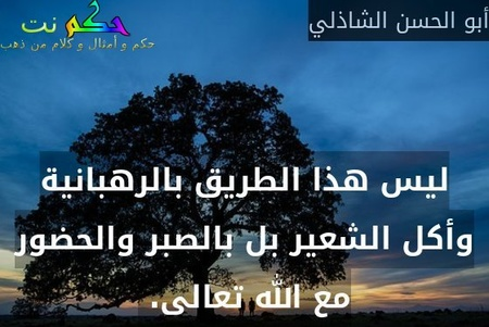 ليس هذا الطريق بالرهبانية وأكل الشعير بل بالصبر والحضور مع الله تعالى. -أبو الحسن الشاذلي