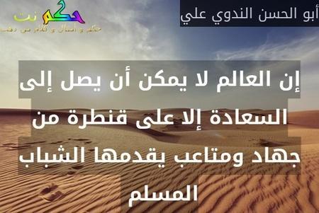 إن العالم لا يمكن أن يصل إلى السعادة إلا على قنطرة من جهاد ومتاعب يقدمها الشباب المسلم -أبو الحسن الندوي علي