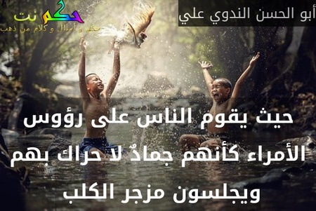 حيث يقوم الناس على رؤوس الأمراء كأنهم جمادٌ لا حراك بهم ويجلسون مزجر الكلب -أبو الحسن الندوي علي