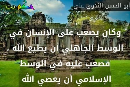 وكان يصعب على الإنسان في الوسط الجاهلي أن يطيع الله ، فصعب عليه في الوسط الإسلامي أن يعصي الله -أبو الحسن الندوي علي