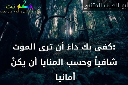 :كفى بك داءً أن ترى الموت شافياً وحسب المنايا أن يكنَّ أمانيا -أبو الطيب المتنبي