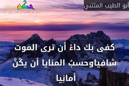كفى بكَ داءً أن ترى الموت شافياوحسبُ المنايا أن يكُنَّ أمانِيا -أبو الطيب المتنبي