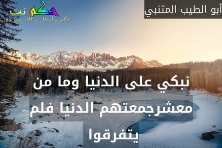 نبكي على الدنيا وما من معشرجمعتهم الدنيا فلم يتفرقوا -أبو الطيب المتنبي