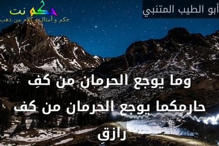 وما يوجع الحرمان من كفِ حارمٍكما يوجع الحرمان من كف رازقِ -أبو الطيب المتنبي
