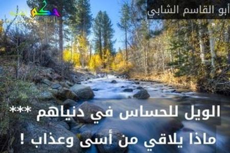 الويل للحساس في دنياهم *** ماذا يلاقي من أسى وعذاب ! -أبو القاسم الشابي