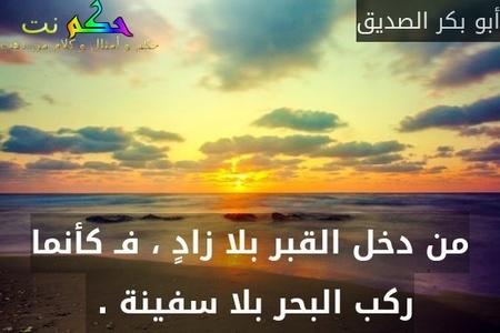 من دخل القبر بلا زادٍ ، فـ كأنما ركب البحر بلا سفينة . -أبو بكر الصديق