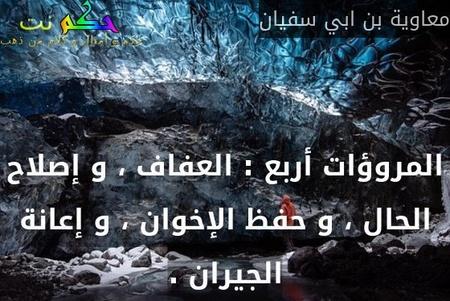 المروؤات أربع : العفاف ، و إصلاح الحال ، و حفظ الإخوان ، و إعانة الجيران .-معاوية بن ابي سفيان