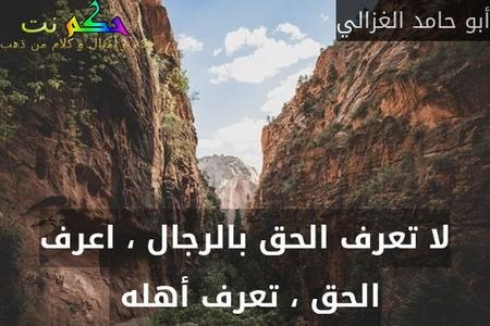 لا تعرف الحق بالرجال ، اعرف الحق ، تعرف أهله -أبو حامد الغزالي