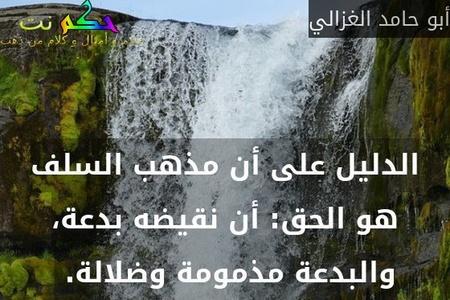 الدليل على أن مذهب السلف هو الحق: أن نقيضه بدعة، والبدعة مذمومة وضلالة. -أبو حامد الغزالي