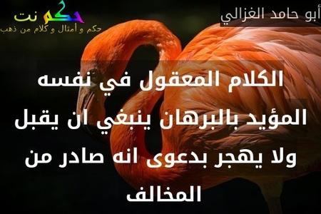 الكلام المعقول في نفسه المؤيد بالبرهان ينبغي ان يقبل ولا يهجر بدعوى انه صادر من المخالف -أبو حامد الغزالي