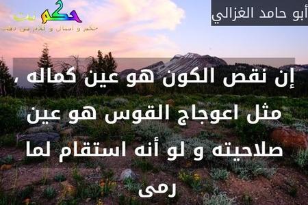 إن نقص الكون هو عين كماله ، مثل اعوجاج القوس هو عين صلاحيته و لو أنه استقام لما رمى -أبو حامد الغزالي