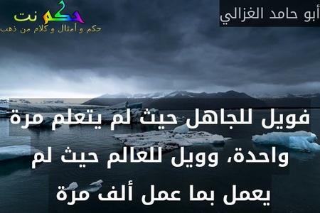 فويل للجاهل حيث لم يتعلم مرة واحدة، وويل للعالم حيث لم يعمل بما عمل ألف مرة -أبو حامد الغزالي