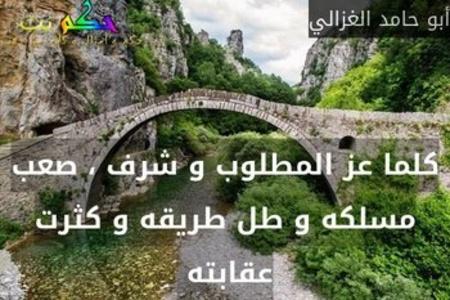 كلما عز المطلوب و شرف ، صعب مسلكه و طل طريقه و كثرت عقابته -أبو حامد الغزالي