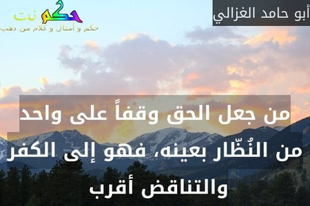 من جعل الحق وقفاً على واحد من النُظّار بعينه، فهو إلى الكفر والتناقض أقرب -أبو حامد الغزالي