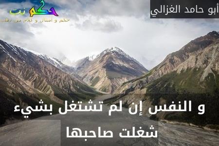 و النفس إن لم تشتغل بشيء شغلت صاحبها -أبو حامد الغزالي