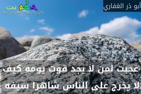 عجبت لمن لا يجد قوت يومه كيف لا يخرج على الناس شاهرا سيفه -أبو ذر الغفاري