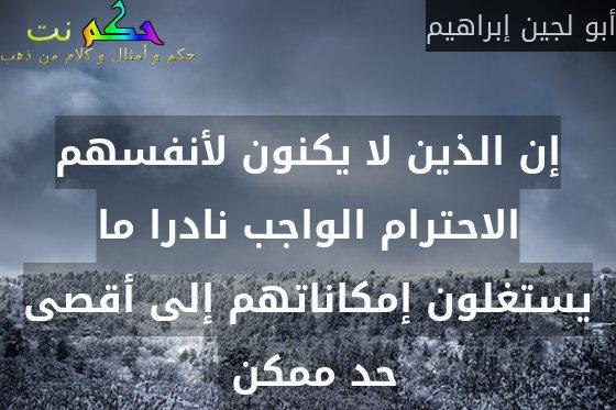 إن الذين لا يكنون لأنفسهم الاحترام الواجب نادرا ما يستغلون إمكاناتهم إلى أقصى حد ممكن -أبو لجين إبراهيم