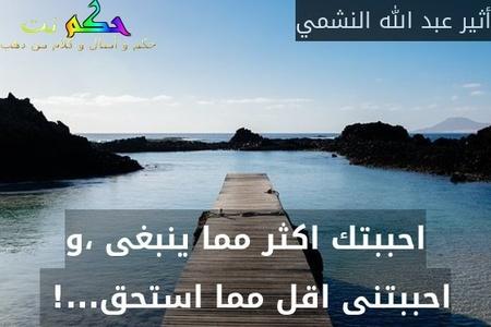 احببتك اكثر مما ينبغى ،و احببتنى اقل مما استحق...! -أثير عبد الله النشمي