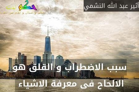 سبب الاضطراب و القلق هو الالحاح فى معرفة الاشياء -أثير عبد الله النشمي