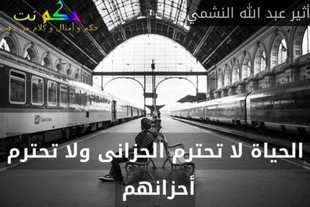 الحياة لا تحترم الحزانى ولا تحترم أحزانهم -أثير عبد الله النشمي