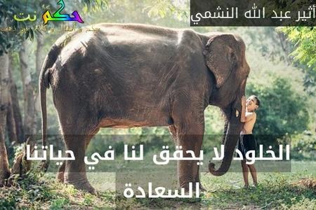 الخلود لا يحقق لنا في حياتنا السعادة -أثير عبد الله النشمي