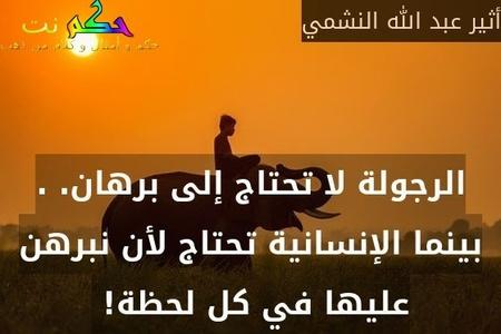 الرجولة لا تحتاج إلى برهان. . بينما الإنسانية تحتاج لأن نبرهن عليها في كل لحظة! -أثير عبد الله النشمي