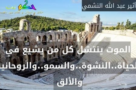 الموت ينتشل كل من يشيع في الحياة..النشوة..والسمو..والروحانية والألق -أثير عبد الله النشمي