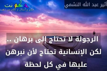 الرجولة لا تحتاج إلى برهان .. لكن الإنسانية تحتاج لأن نبرهن عليها في كل لحظة  -أثير عبد الله النشمي