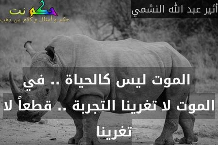 الموت ليس كالحياة .. في الموت لا تغرينا التجربة .. قطعاً لا تغرينا  -أثير عبد الله النشمي