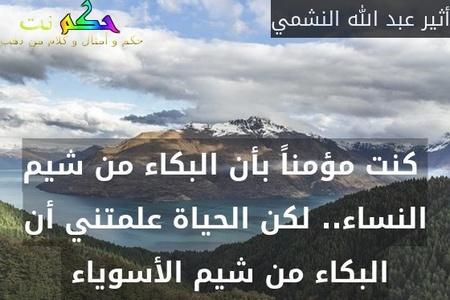 كنت مؤمناً بأن البكاء من شيم النساء.. لكن الحياة علمتني أن البكاء من شيم الأسوياء -أثير عبد الله النشمي