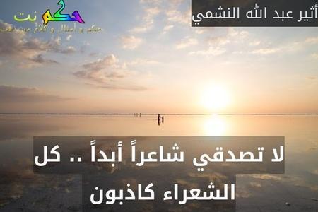 لا تصدقي شاعراً أبداً .. كل الشعراء كاذبون -أثير عبد الله النشمي