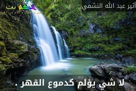لا شي يؤلم كدموع القهر . -أثير عبد الله النشمي