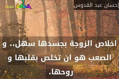 اخلاص الزوجة بجسدها سهل.. و الصعب هو ان تخلص بقلبها و روحها. -إحسان عبد القدوس