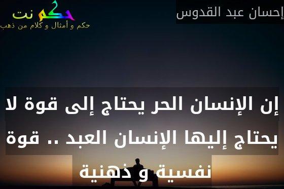 إن الإنسان الحر يحتاج إلى قوة لا يحتاج إليها الإنسان العبد .. قوة نفسية و ذهنية -إحسان عبد القدوس