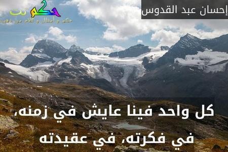 كل واحد فينا عايش في زمنه، في فكرته، في عقيدته -إحسان عبد القدوس
