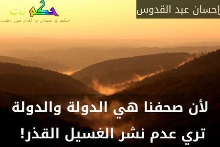 لأن صحفنا هي الدولة والدولة تري عدم نشر الغسيل القذر! -إحسان عبد القدوس