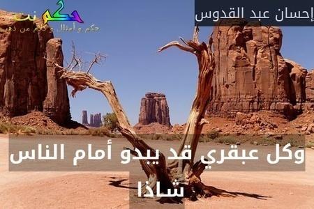 وكل عبقري قد يبدو أمام الناس شـاذا -إحسان عبد القدوس