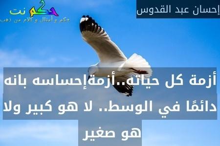 أزمة كل حياته..أزمةإحساسه بانه دائمًا في الوسط.. لا هو كبير ولا هو صغير -إحسان عبد القدوس